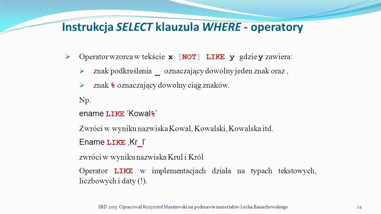 Instrukcja SELECT klauzula WHERE - operatory  Operator wzorca w tekście x [NOT] LIKE y gdzie y zawiera:  znak podkreślenia _ oznaczający dowolny jed