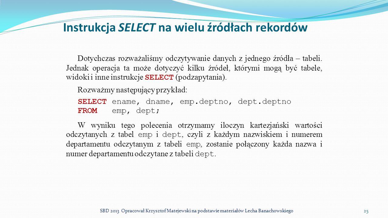 Instrukcja SELECT na wielu źródłach rekordów Dotychczas rozważaliśmy odczytywanie danych z jednego źródła – tabeli. Jednak operacja ta może dotyczyć k
