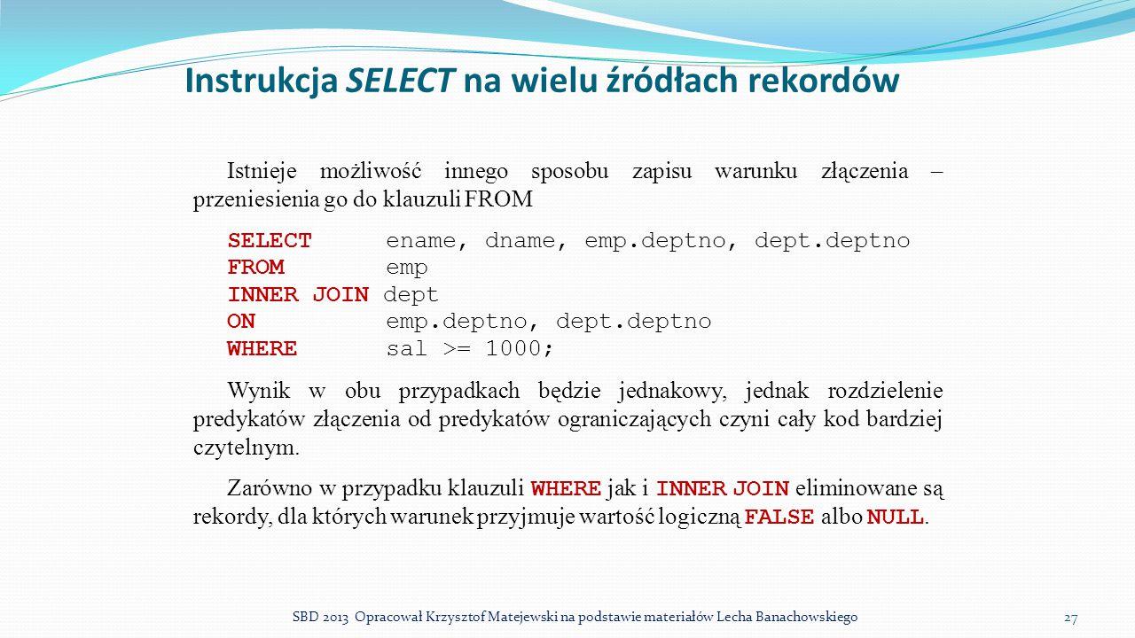 Instrukcja SELECT na wielu źródłach rekordów Istnieje możliwość innego sposobu zapisu warunku złączenia – przeniesienia go do klauzuli FROM SELECT ena