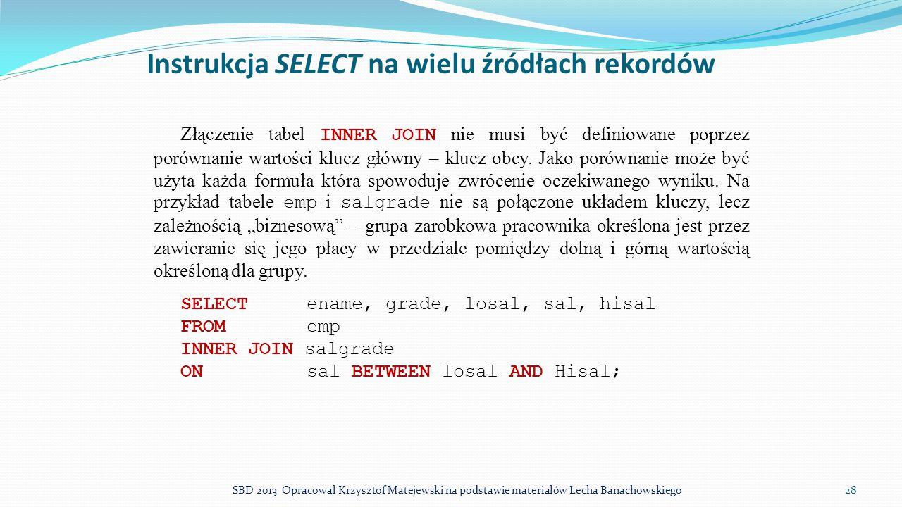 Instrukcja SELECT na wielu źródłach rekordów Złączenie tabel INNER JOIN nie musi być definiowane poprzez porównanie wartości klucz główny – klucz obcy