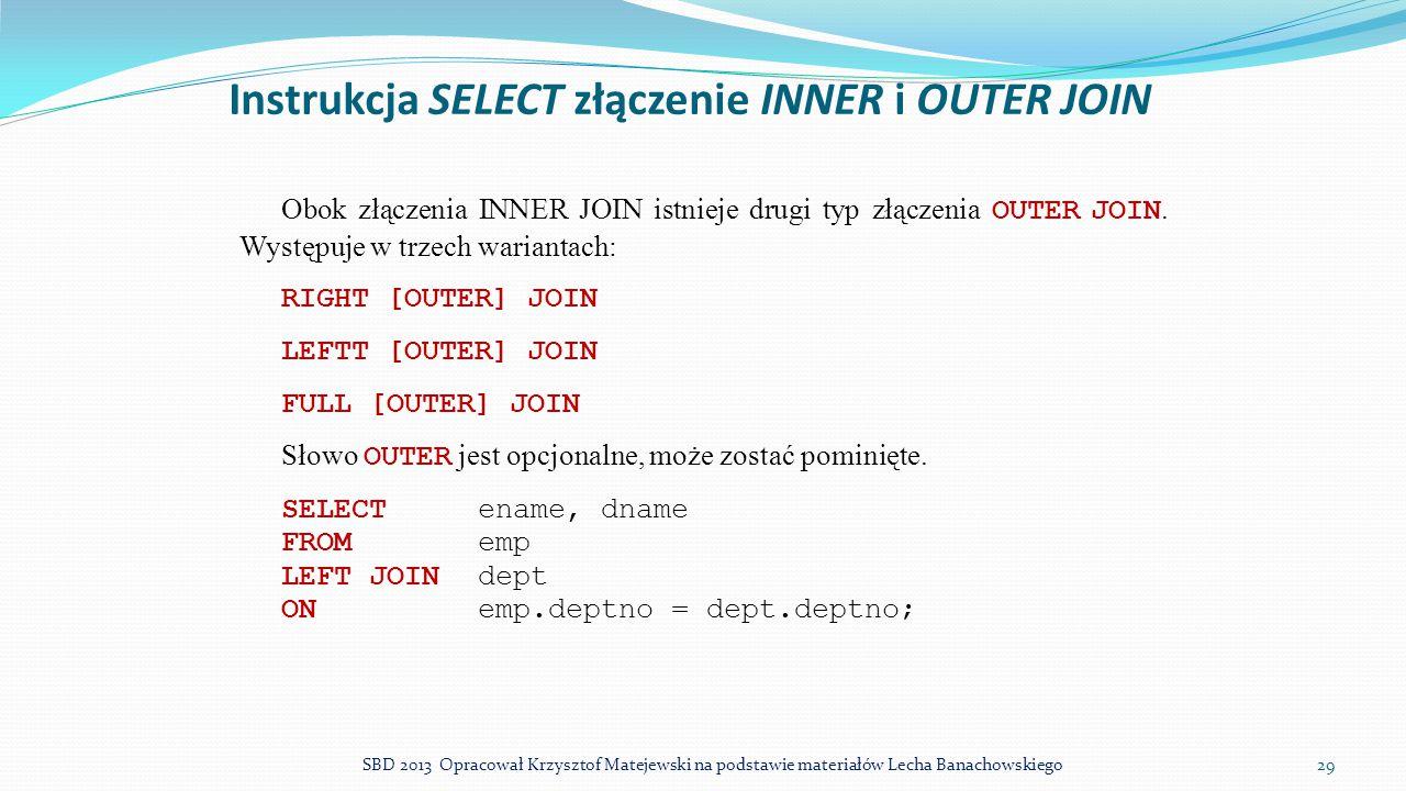 Instrukcja SELECT złączenie INNER i OUTER JOIN Obok złączenia INNER JOIN istnieje drugi typ złączenia OUTER JOIN. Występuje w trzech wariantach: RIGHT