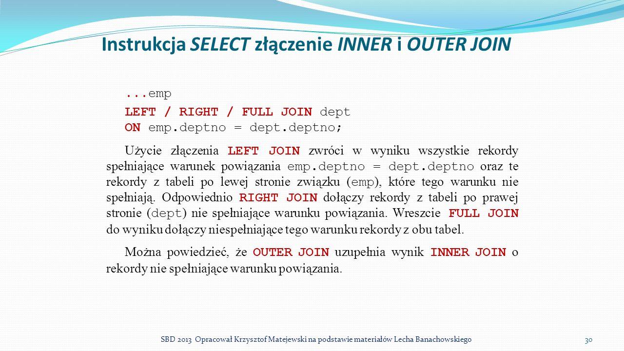 Instrukcja SELECT złączenie INNER i OUTER JOIN... emp LEFT / RIGHT / FULL JOIN dept ON emp.deptno = dept.deptno; Użycie złączenia LEFT JOIN zwróci w w