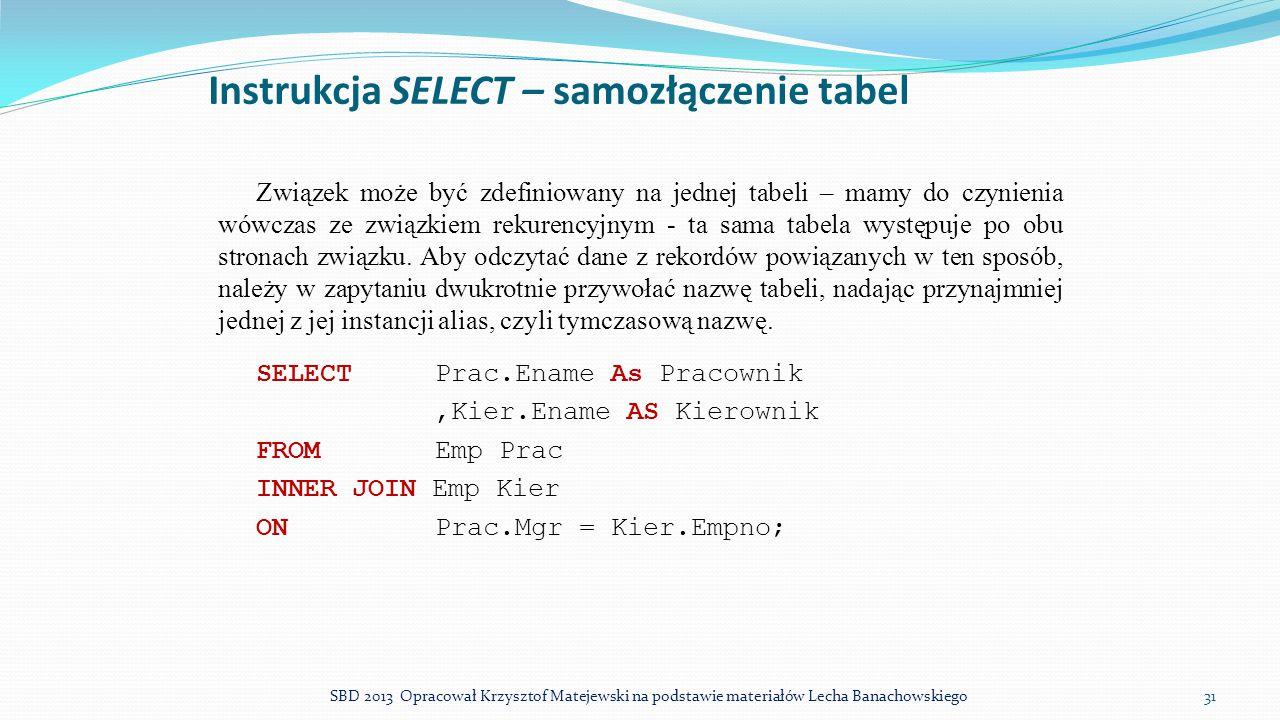 Instrukcja SELECT – samozłączenie tabel Związek może być zdefiniowany na jednej tabeli – mamy do czynienia wówczas ze związkiem rekurencyjnym - ta sam