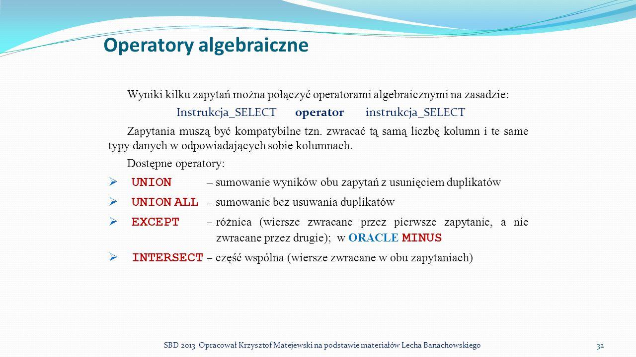 Operatory algebraiczne Wyniki kilku zapytań można połączyć operatorami algebraicznymi na zasadzie: Instrukcja_SELECT operator instrukcja_SELECT Zapyta