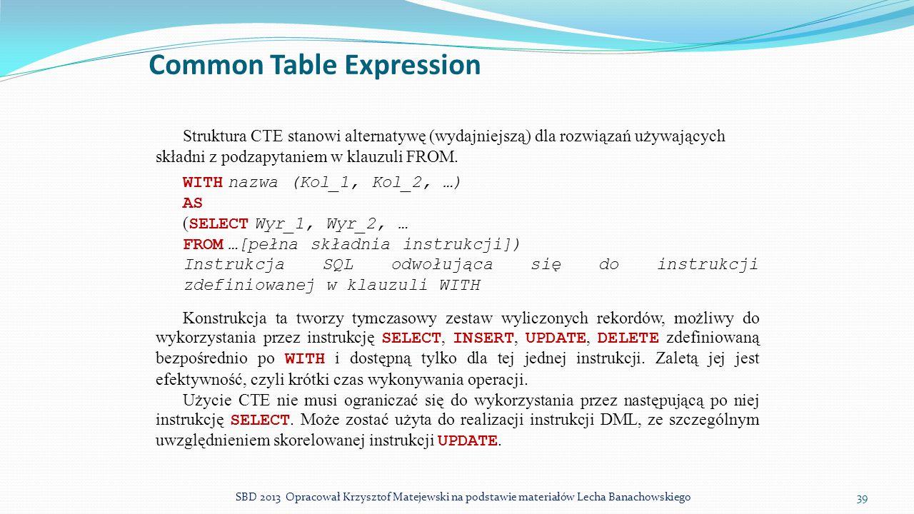 Common Table Expression Struktura CTE stanowi alternatywę (wydajniejszą) dla rozwiązań używających składni z podzapytaniem w klauzuli FROM. WITH nazwa