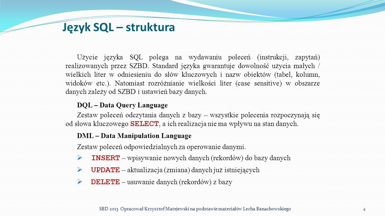 Język SQL – struktura Użycie języka SQL polega na wydawaniu poleceń (instrukcji, zapytań) realizowanych przez SZBD. Standard języka gwarantuje dowolno