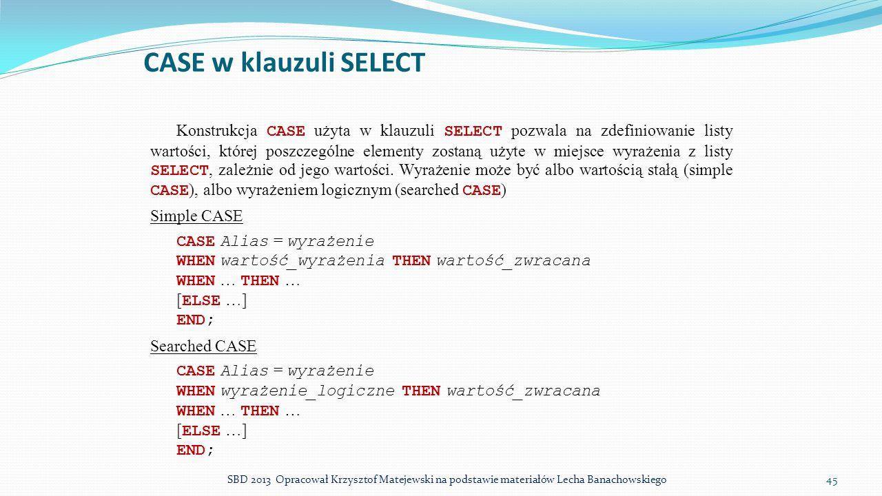 CASE w klauzuli SELECT Konstrukcja CASE użyta w klauzuli SELECT pozwala na zdefiniowanie listy wartości, której poszczególne elementy zostaną użyte w