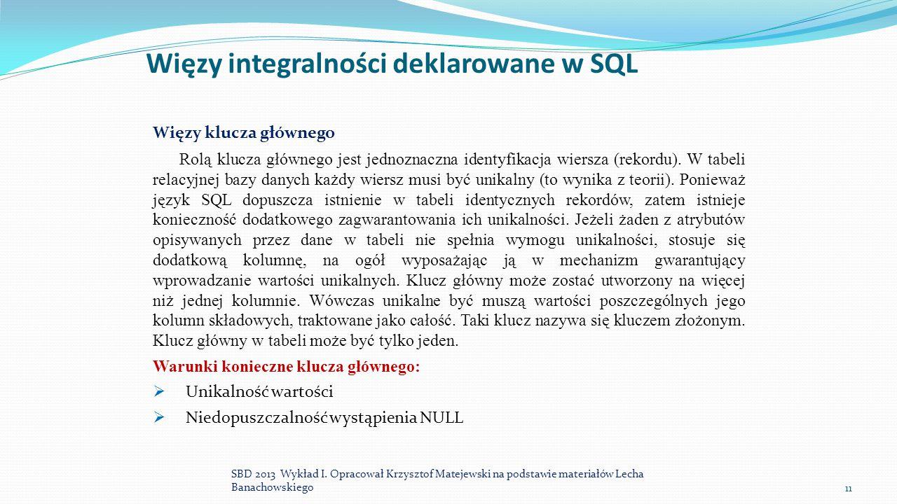 Więzy integralności deklarowane w SQL Więzy klucza głównego Rolą klucza głównego jest jednoznaczna identyfikacja wiersza (rekordu). W tabeli relacyjne