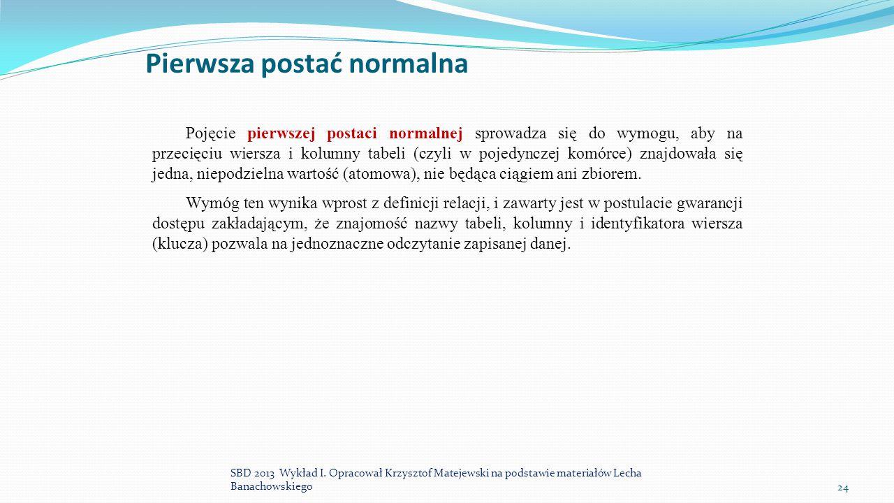 Pierwsza postać normalna Pojęcie pierwszej postaci normalnej sprowadza się do wymogu, aby na przecięciu wiersza i kolumny tabeli (czyli w pojedynczej