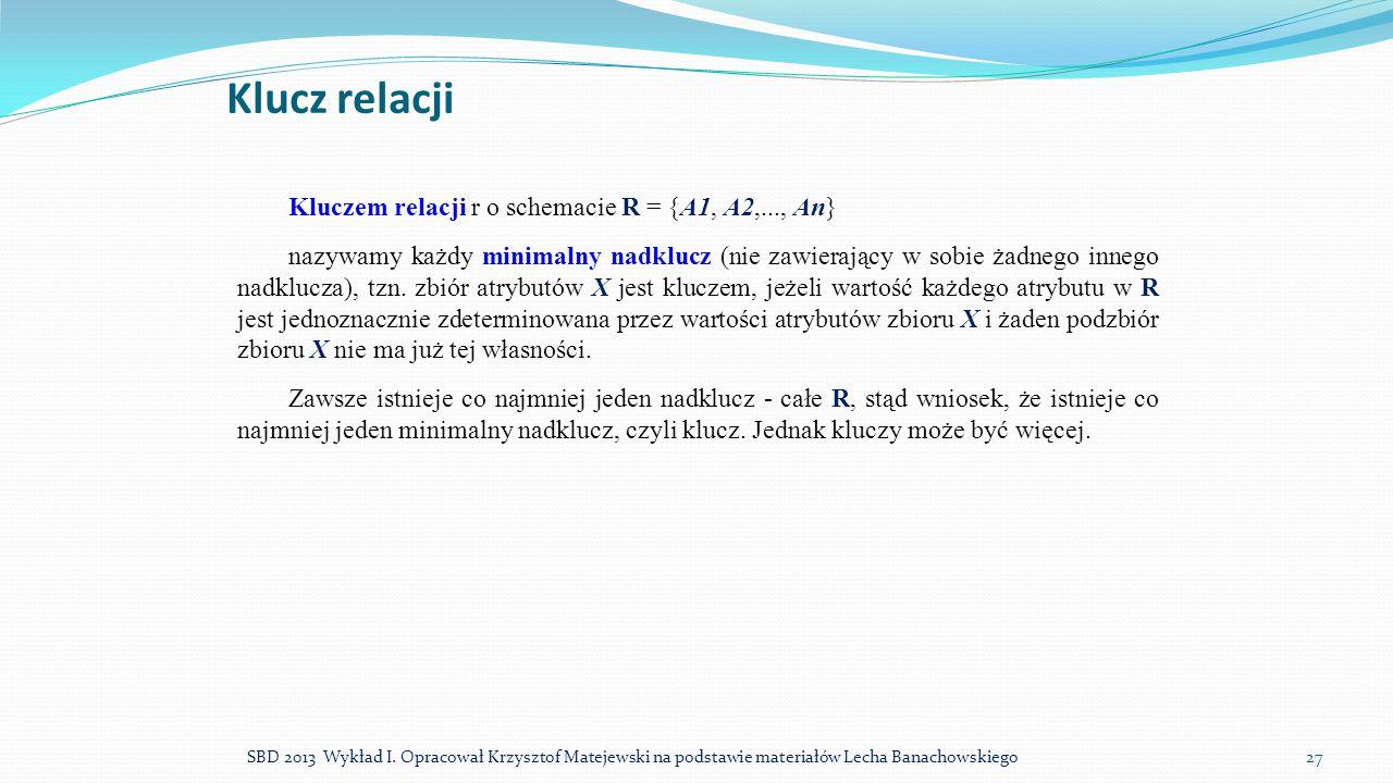 Klucz relacji SBD 2013 Wykład I. Opracował Krzysztof Matejewski na podstawie materiałów Lecha Banachowskiego27 Kluczem relacji r o schemacie R = {A1,