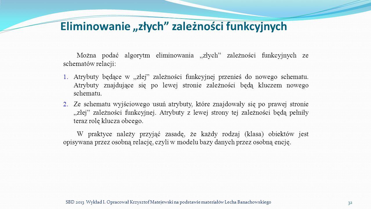 """Eliminowanie """"złych"""" zależności funkcyjnych SBD 2013 Wykład I. Opracował Krzysztof Matejewski na podstawie materiałów Lecha Banachowskiego 32 Można po"""
