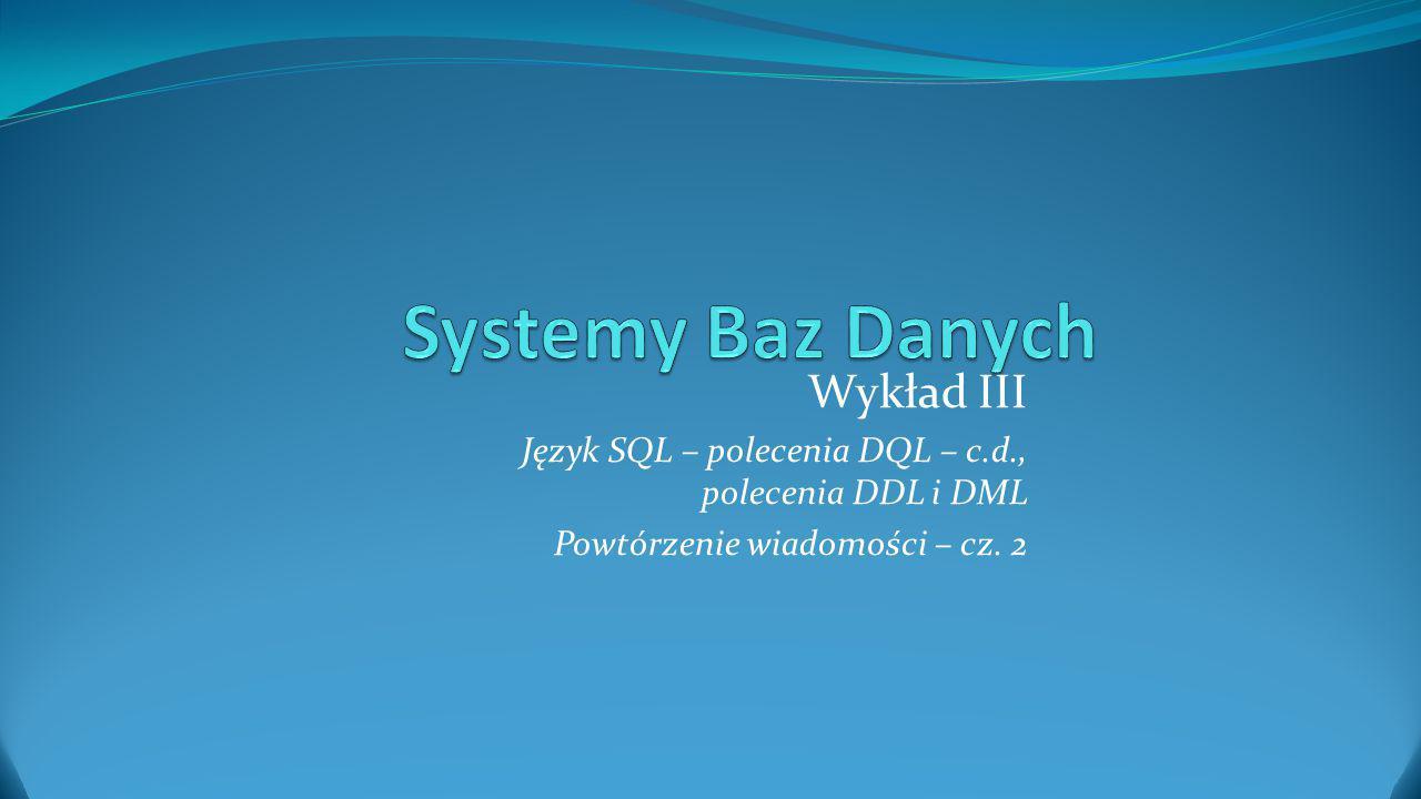 Materiał wykładu Wykład zawiera kontynuację przeglądu podstawowych wiadomości o języku Structured Query Language (SQL).