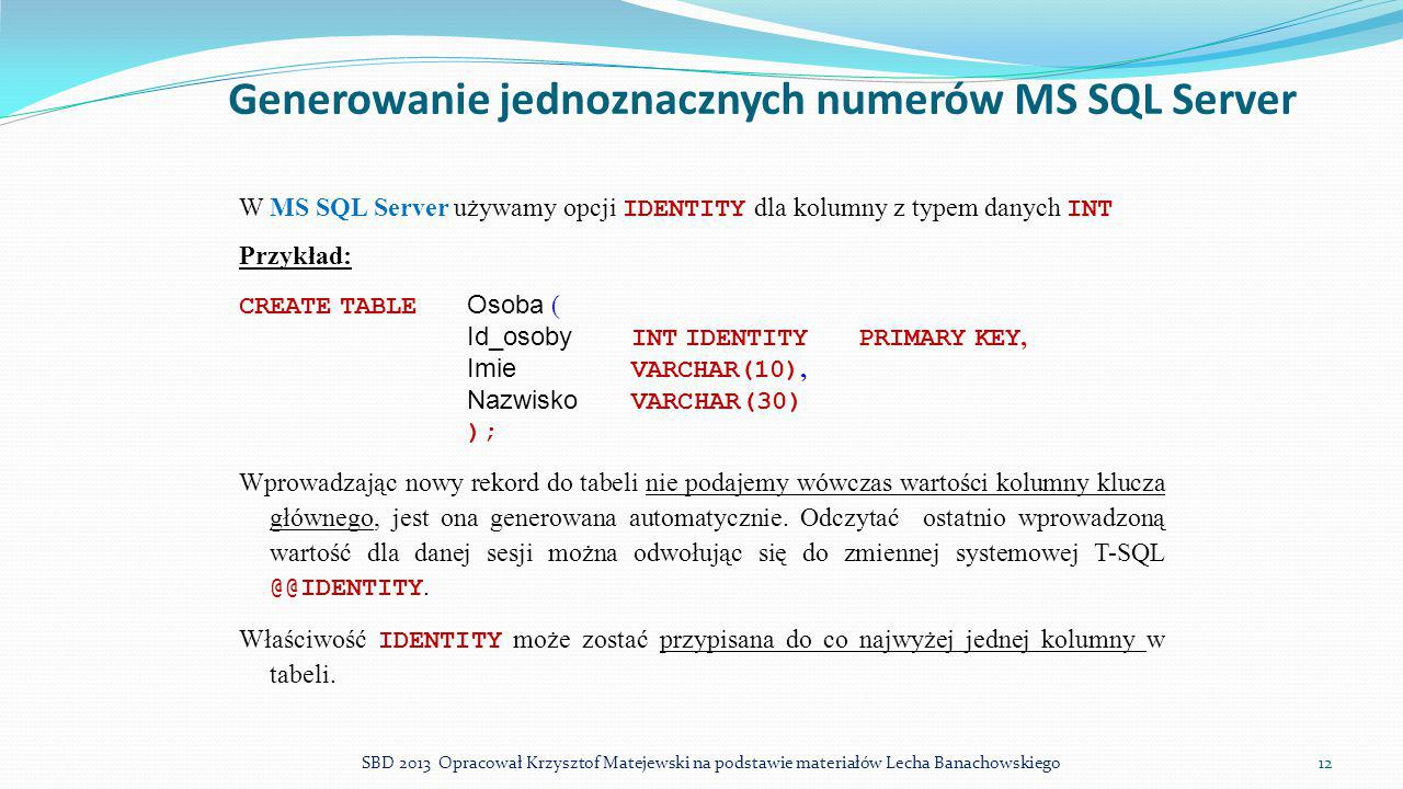 Generowanie jednoznacznych numerów MS SQL Server W MS SQL Server używamy opcji IDENTITY dla kolumny z typem danych INT Przykład: CREATE TABLE Osoba (