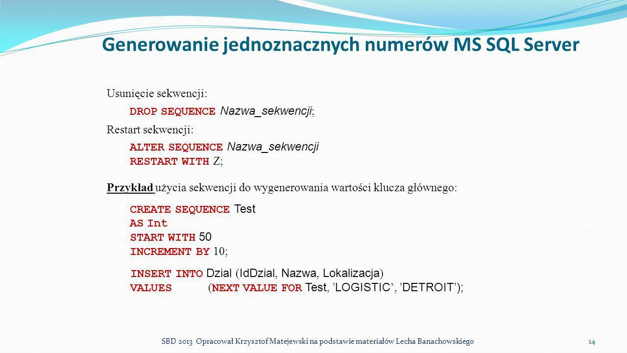 Generowanie jednoznacznych numerów MS SQL Server Usunięcie sekwencji: DROP SEQUENCE Nazwa_sekwencji ; Restart sekwencji: ALTER SEQUENCE Nazwa_sekwencj