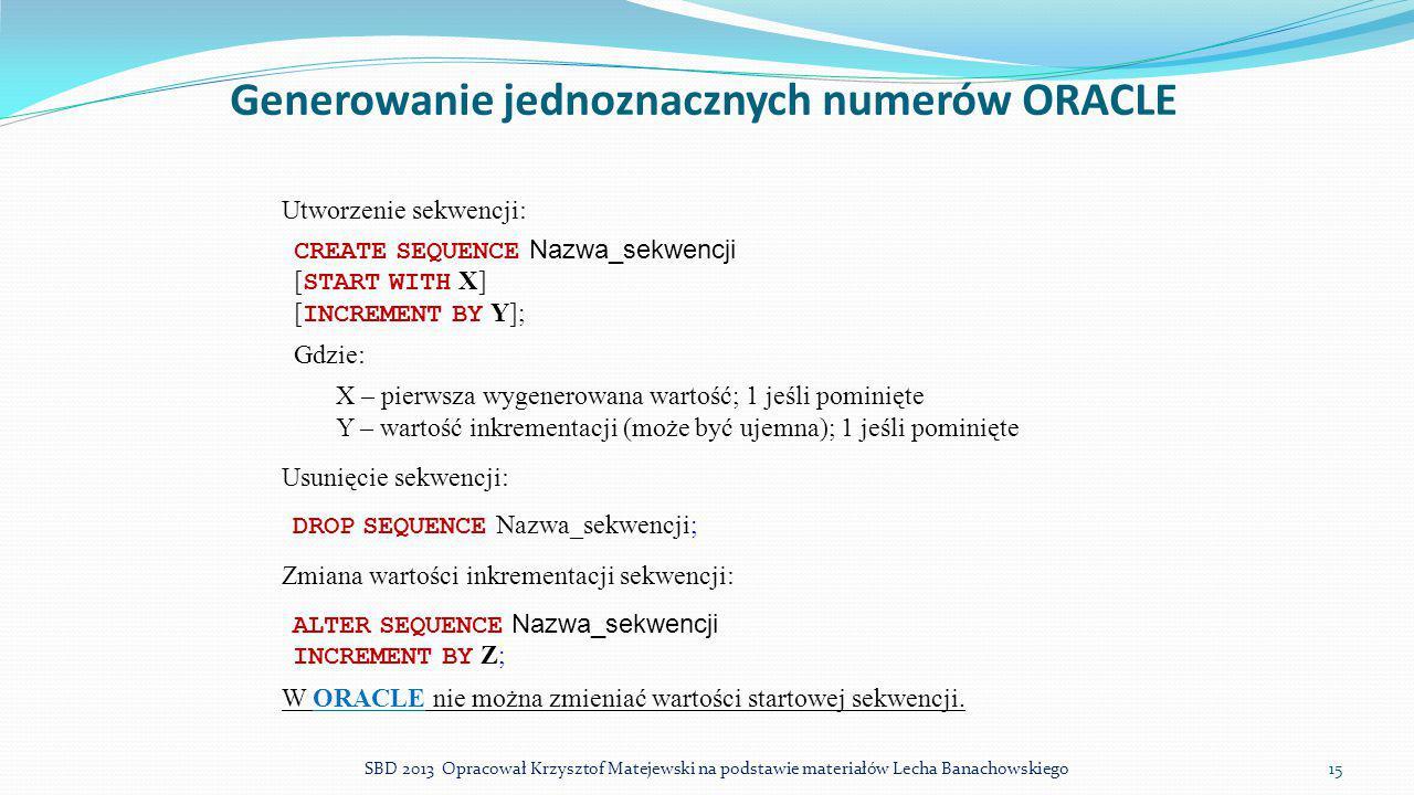 Generowanie jednoznacznych numerów ORACLE Utworzenie sekwencji: CREATE SEQUENCE Nazwa_sekwencji [ START WITH X] [ INCREMENT BY Y]; Gdzie: X – pierwsza