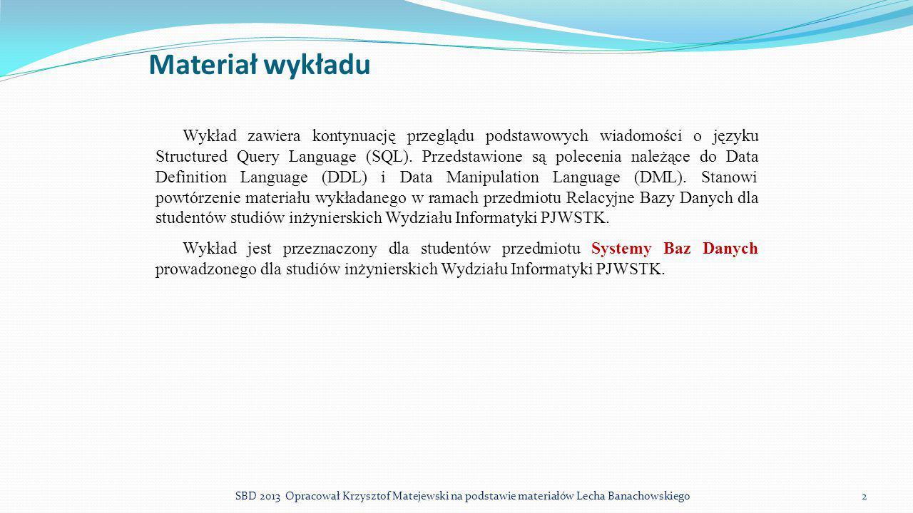 Włączanie i wyłączanie więzów spójności ORACLE W ORACLE możliwe jest włączanie i wyłączanie działania więzów integralności w instrukcji ALTER TABLE: Wyłączanie ALTER TABLE nazwa_tabeli DISABLE CONSTRAINT nazwa_więzów; Ponowne włączanie ALTER TABLE nazwa_tabeli ENABLE CONSTRAINT nazwa_więzów; 23SBD 2013 Opracował Krzysztof Matejewski na podstawie materiałów Lecha Banachowskiego