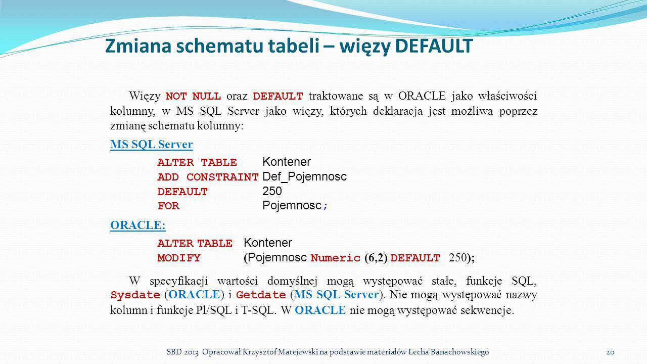 Zmiana schematu tabeli – więzy DEFAULT Więzy NOT NULL oraz DEFAULT traktowane są w ORACLE jako właściwości kolumny, w MS SQL Server jako więzy, któryc