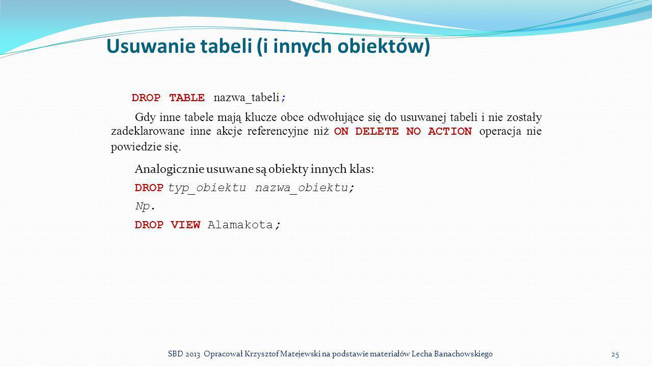 Usuwanie tabeli (i innych obiektów) DROP TABLE nazwa_tabeli ; Gdy inne tabele mają klucze obce odwołujące się do usuwanej tabeli i nie zostały zadekla