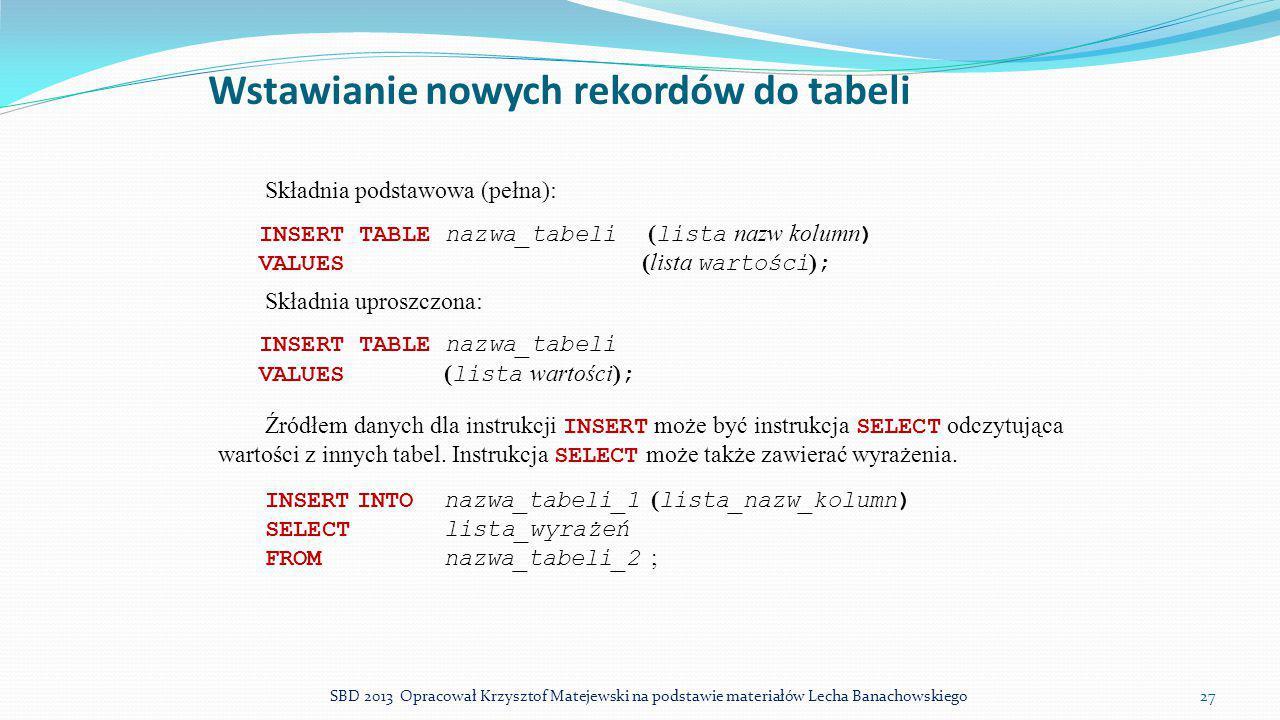 Wstawianie nowych rekordów do tabeli Składnia podstawowa (pełna): INSERT TABLE nazwa_tabeli ( lista nazw kolumn ) VALUES (lista wartości ) ; Składnia