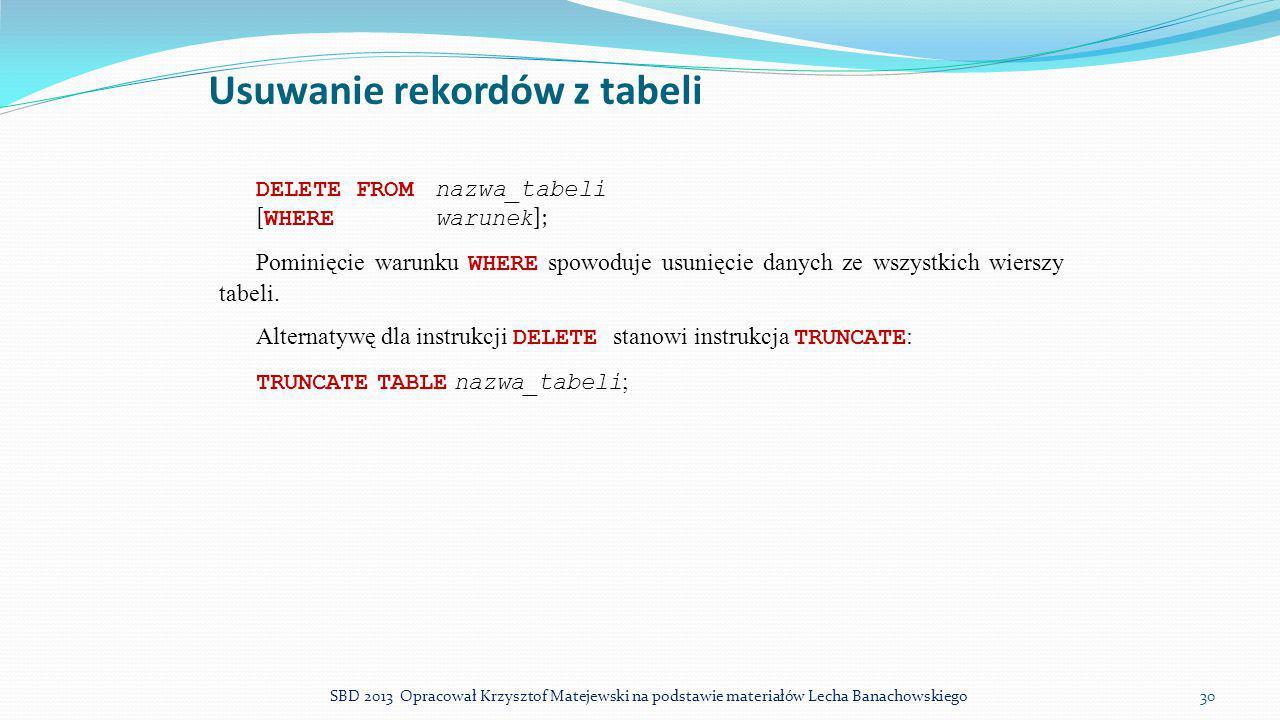 Usuwanie rekordów z tabeli DELETE FROMnazwa_tabeli [ WHEREwarunek ]; Pominięcie warunku WHERE spowoduje usunięcie danych ze wszystkich wierszy tabeli.