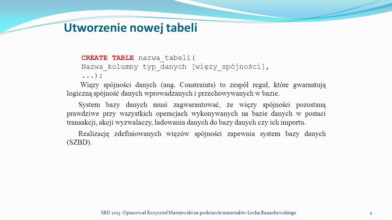 Usuwanie tabeli (i innych obiektów) DROP TABLE nazwa_tabeli ; Gdy inne tabele mają klucze obce odwołujące się do usuwanej tabeli i nie zostały zadeklarowane inne akcje referencyjne niż ON DELETE NO ACTION operacja nie powiedzie się.
