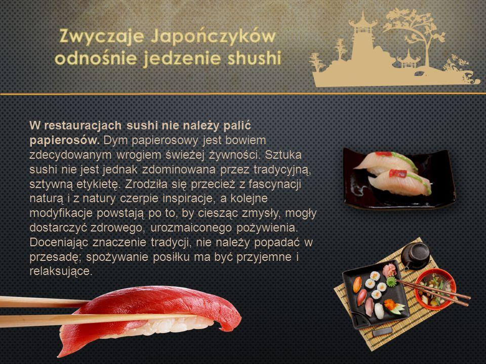 W restauracjach sushi nie należy palić papierosów. Dym papierosowy jest bowiem zdecydowanym wrogiem świeżej żywności. Sztuka sushi nie jest jednak zdo