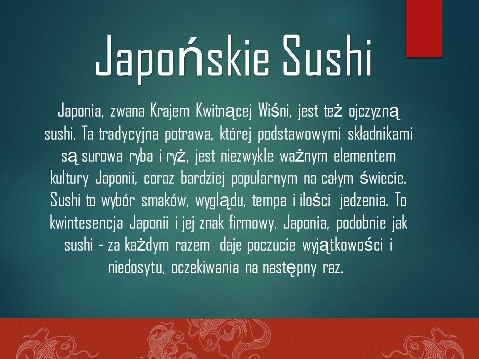 Japonia, zwana Krajem Kwitn ą cej Wi ś ni, jest te ż ojczyzn ą sushi. Ta tradycyjna potrawa, której podstawowymi składnikami s ą surowa ryba i ry ż, j