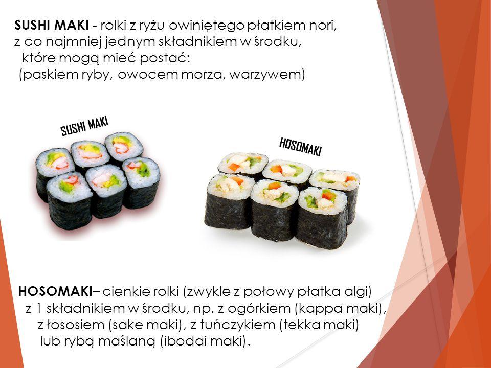 SUSHI MAKI - rolki z ryżu owiniętego płatkiem nori, z co najmniej jednym składnikiem w środku, które mogą mieć postać: (paskiem ryby, owocem morza, wa