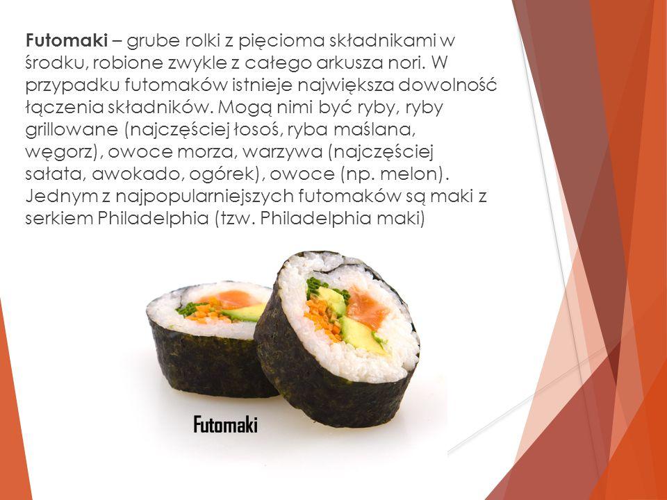 Futomaki – grube rolki z pięcioma składnikami w środku, robione zwykle z całego arkusza nori. W przypadku futomaków istnieje największa dowolność łącz