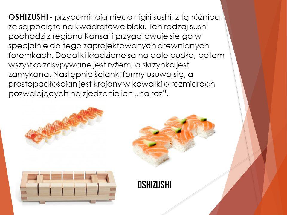 OSHIZUSHI - przypominają nieco nigiri sushi, z tą różnicą, że są pocięte na kwadratowe bloki. Ten rodzaj sushi pochodzi z regionu Kansai i przygotowuj