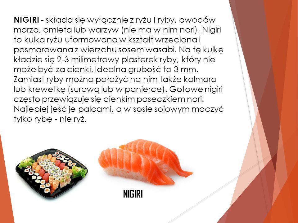 NIGIRI - składa się wyłącznie z ryżu i ryby, owoców morza, omleta lub warzyw (nie ma w nim nori). Nigiri to kulka ryżu uformowana w kształt wrzeciona