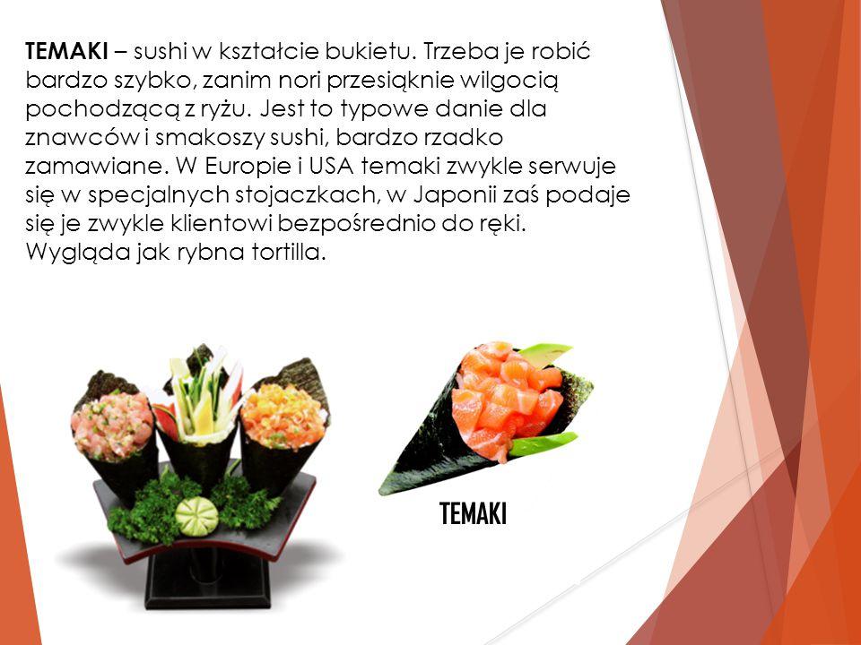 TEMAKI – sushi w kształcie bukietu. Trzeba je robić bardzo szybko, zanim nori przesiąknie wilgocią pochodzącą z ryżu. Jest to typowe danie dla znawców