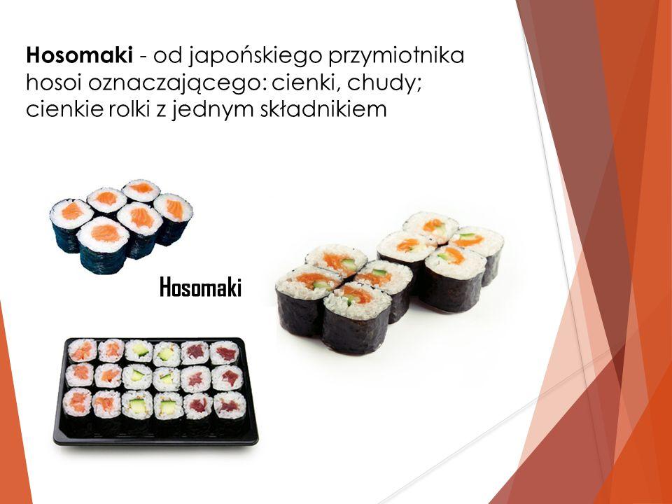 Hosomaki - od japońskiego przymiotnika hosoi oznaczającego: cienki, chudy; cienkie rolki z jednym składnikiem Hosomaki