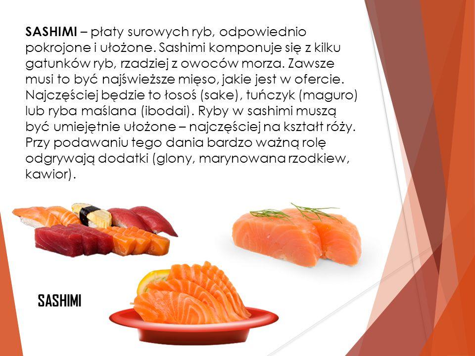 SASHIMI – płaty surowych ryb, odpowiednio pokrojone i ułożone. Sashimi komponuje się z kilku gatunków ryb, rzadziej z owoców morza. Zawsze musi to być