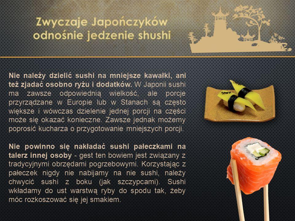 Nie należy dzielić sushi na mniejsze kawałki, ani też zjadać osobno ryżu i dodatków. W Japonii sushi ma zawsze odpowiednią wielkość, ale porcje przyrz
