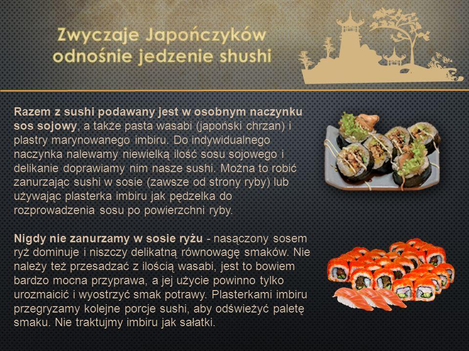 Razem z sushi podawany jest w osobnym naczynku sos sojowy, a także pasta wasabi (japoński chrzan) i plastry marynowanego imbiru. Do indywidualnego nac