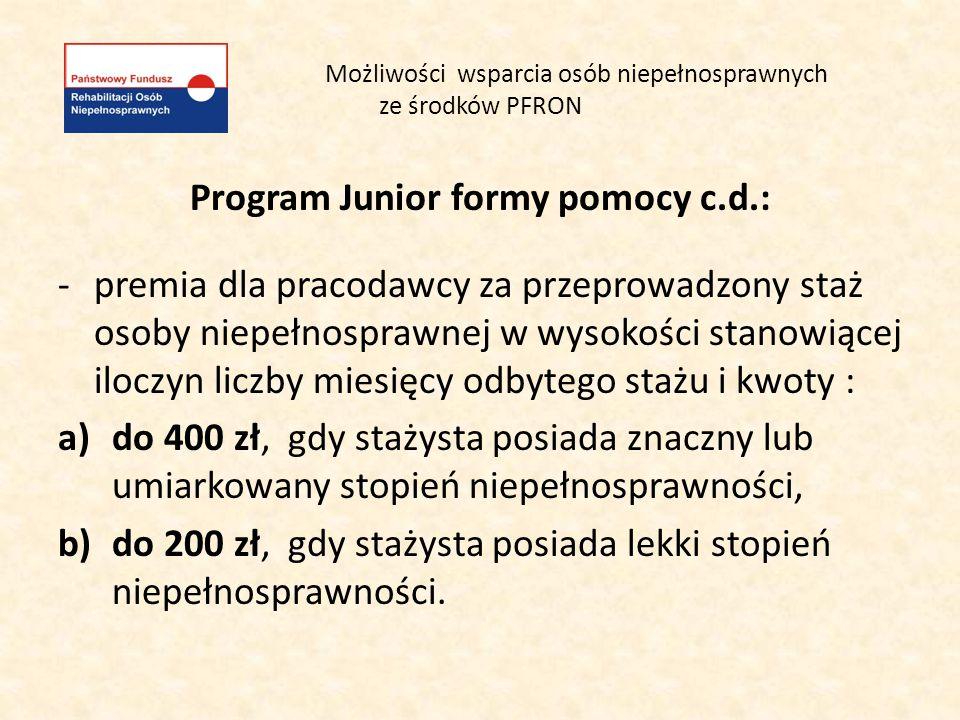 Możliwości wsparcia osób niepełnosprawnych ze środków PFRON Program Junior formy pomocy c.d.: -premia dla pracodawcy za przeprowadzony staż osoby niep