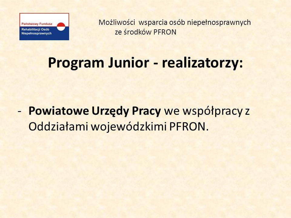 Możliwości wsparcia osób niepełnosprawnych ze środków PFRON Program Junior - realizatorzy: -Powiatowe Urzędy Pracy we współpracy z Oddziałami wojewódz