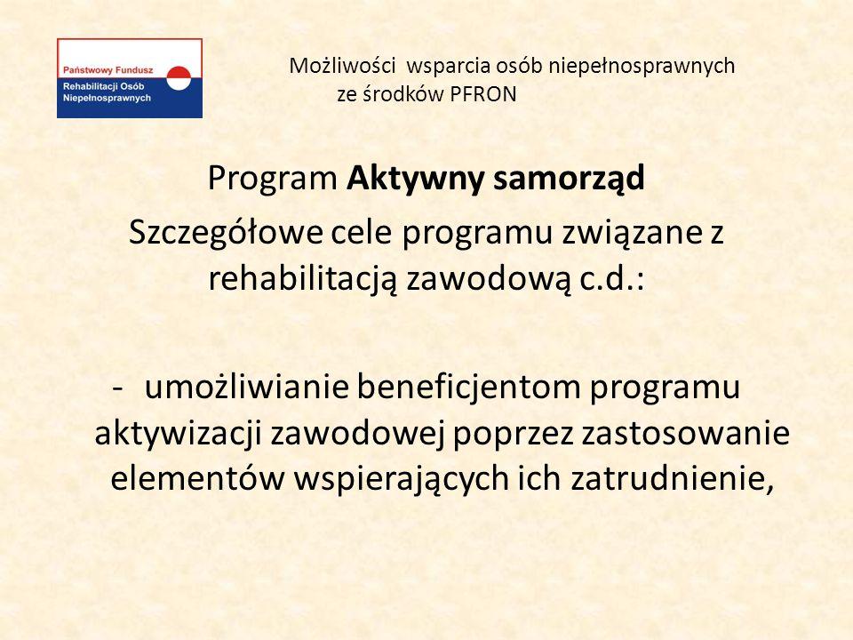 Możliwości wsparcia osób niepełnosprawnych ze środków PFRON Program Aktywny samorząd Szczegółowe cele programu związane z rehabilitacją zawodową c.d.: