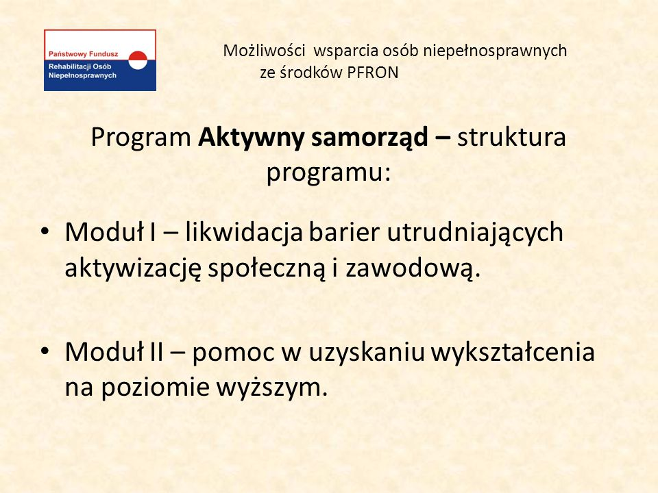 Możliwości wsparcia osób niepełnosprawnych ze środków PFRON Program Aktywny samorząd – struktura programu: Moduł I – likwidacja barier utrudniających