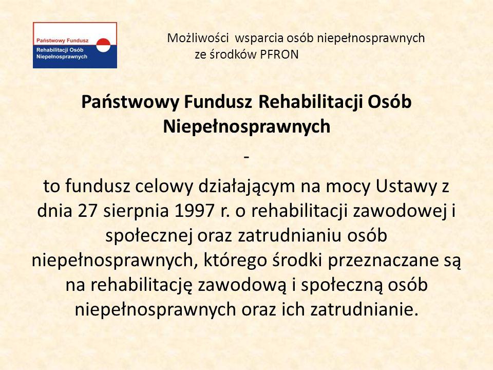 Możliwości wsparcia osób niepełnosprawnych ze środków PFRON Państwowy Fundusz Rehabilitacji Osób Niepełnosprawnych - to fundusz celowy działającym na