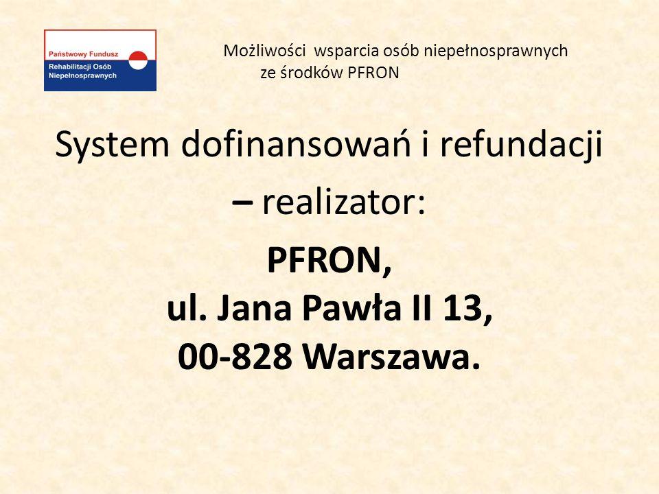 Możliwości wsparcia osób niepełnosprawnych ze środków PFRON System dofinansowań i refundacji – realizator: PFRON, ul. Jana Pawła II 13, 00-828 Warszaw
