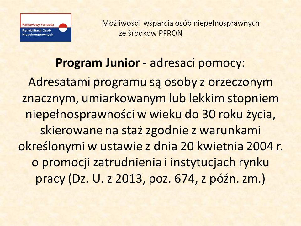 Możliwości wsparcia osób niepełnosprawnych ze środków PFRON Program Junior formy pomocy: - pomoc dla absolwenta skierowanego na staż przez Powiatowy Urząd Pracy, w formie dofinansowania będącego świadczeniem na rehabilitację zawodową.