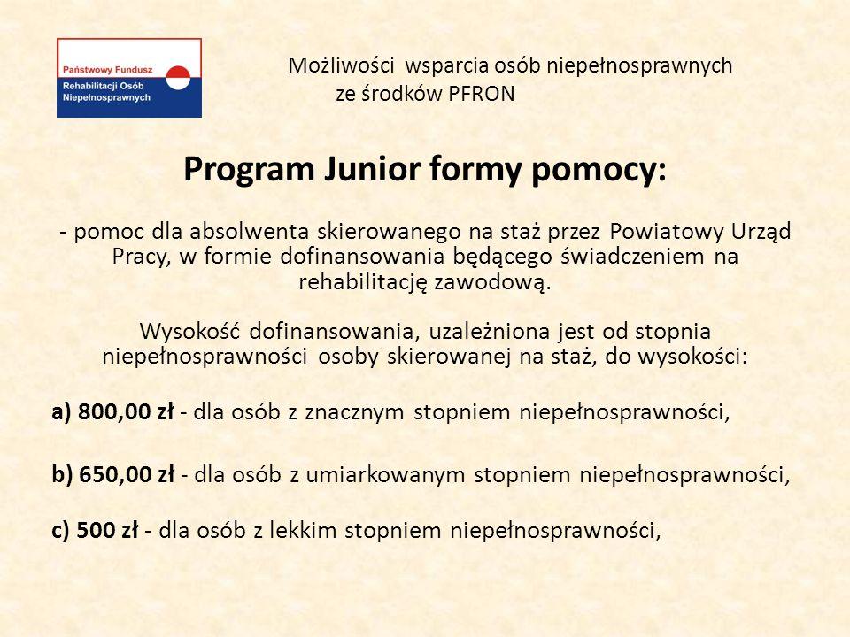 Możliwości wsparcia osób niepełnosprawnych ze środków PFRON Program Junior formy pomocy: - pomoc dla absolwenta skierowanego na staż przez Powiatowy U