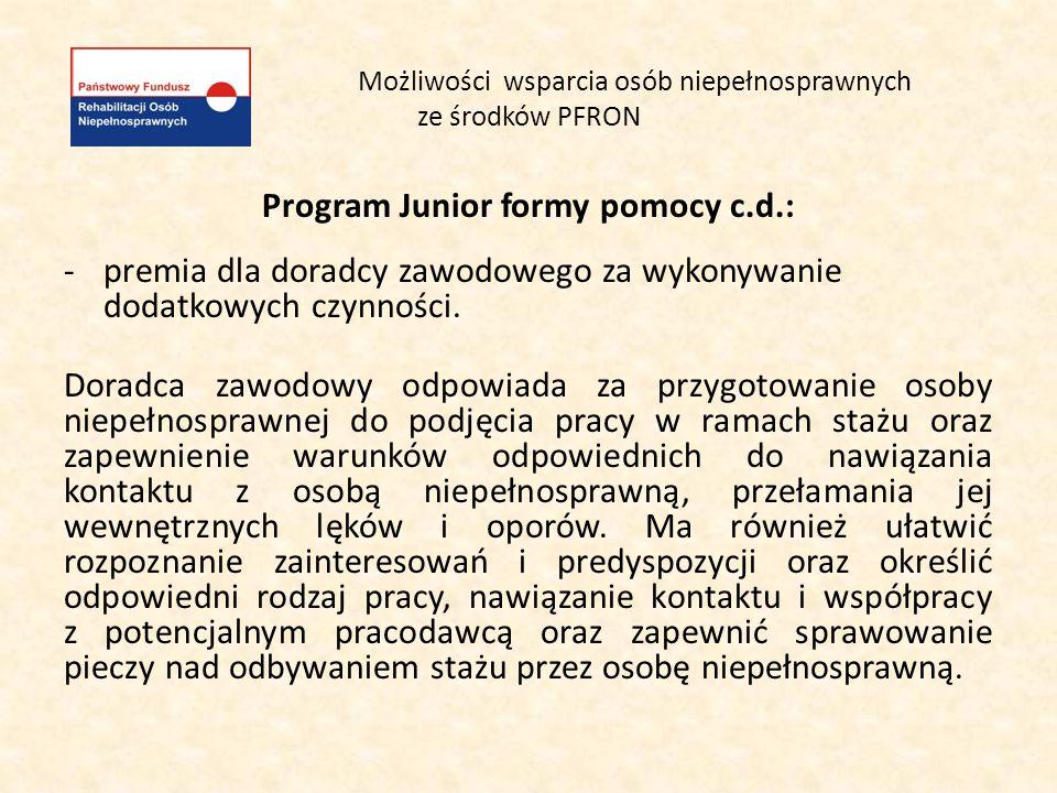 Możliwości wsparcia osób niepełnosprawnych ze środków PFRON Program Junior formy pomocy c.d.: -premia dla doradcy zawodowego za wykonywanie dodatkowyc