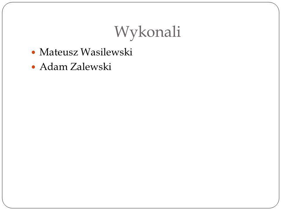 Wykonali Mateusz Wasilewski Adam Zalewski