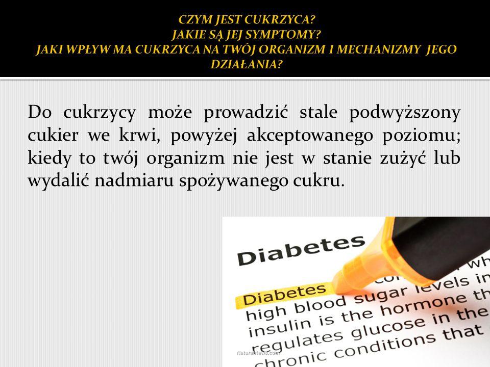 Do cukrzycy może prowadzić stale podwyższony cukier we krwi, powyżej akceptowanego poziomu; kiedy to twój organizm nie jest w stanie zużyć lub wydalić nadmiaru spożywanego cukru.