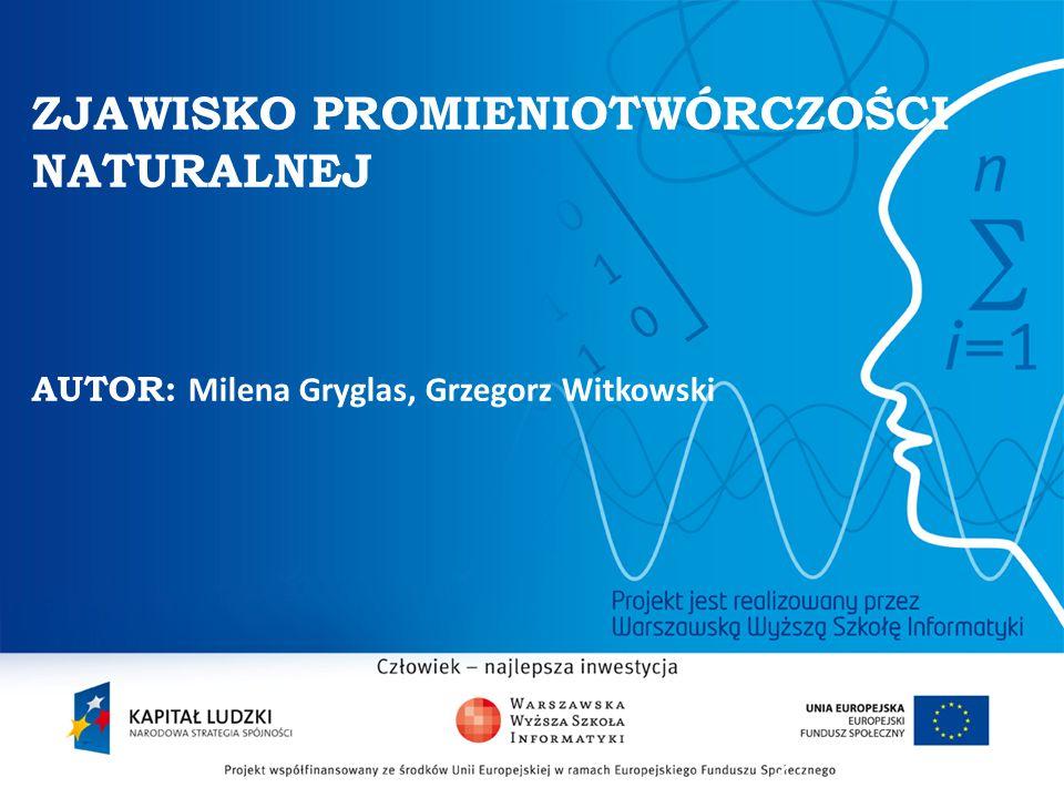 2 ZJAWISKO PROMIENIOTWÓRCZOŚCI NATURALNEJ AUTOR: Milena Gryglas, Grzegorz Witkowski