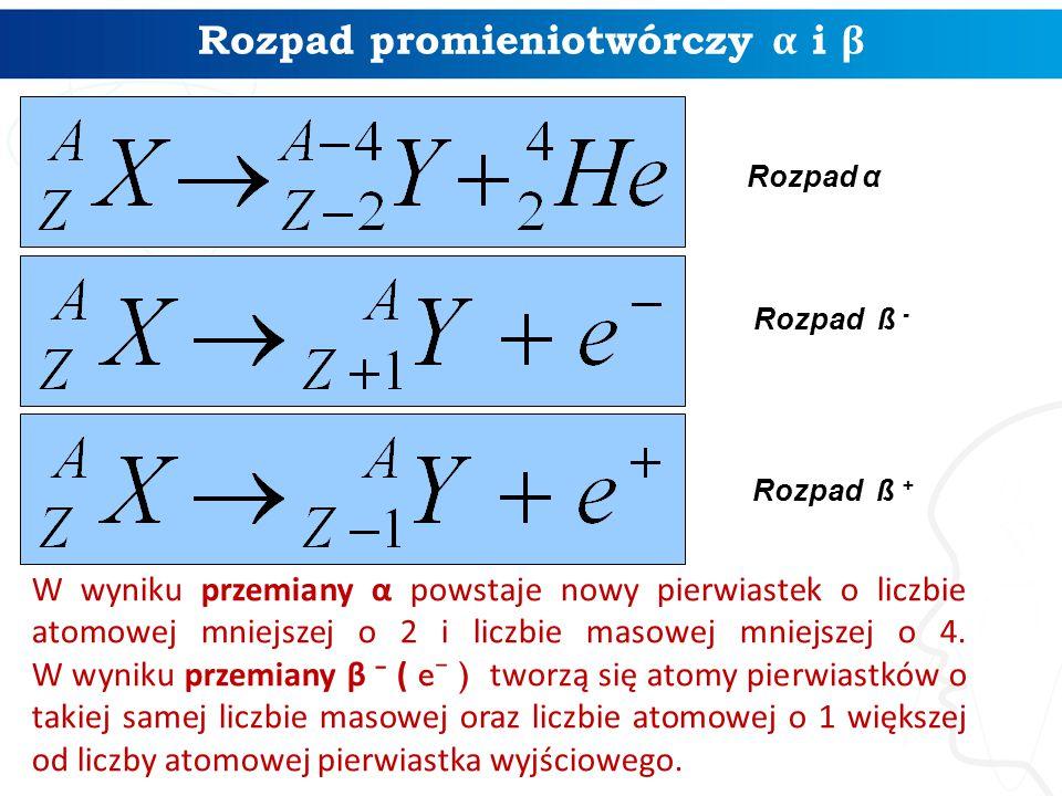 W wyniku przemiany α powstaje nowy pierwiastek o liczbie atomowej mniejszej o 2 i liczbie masowej mniejszej o 4. W wyniku przemiany β ⁻ ( e ⁻ ) tworzą