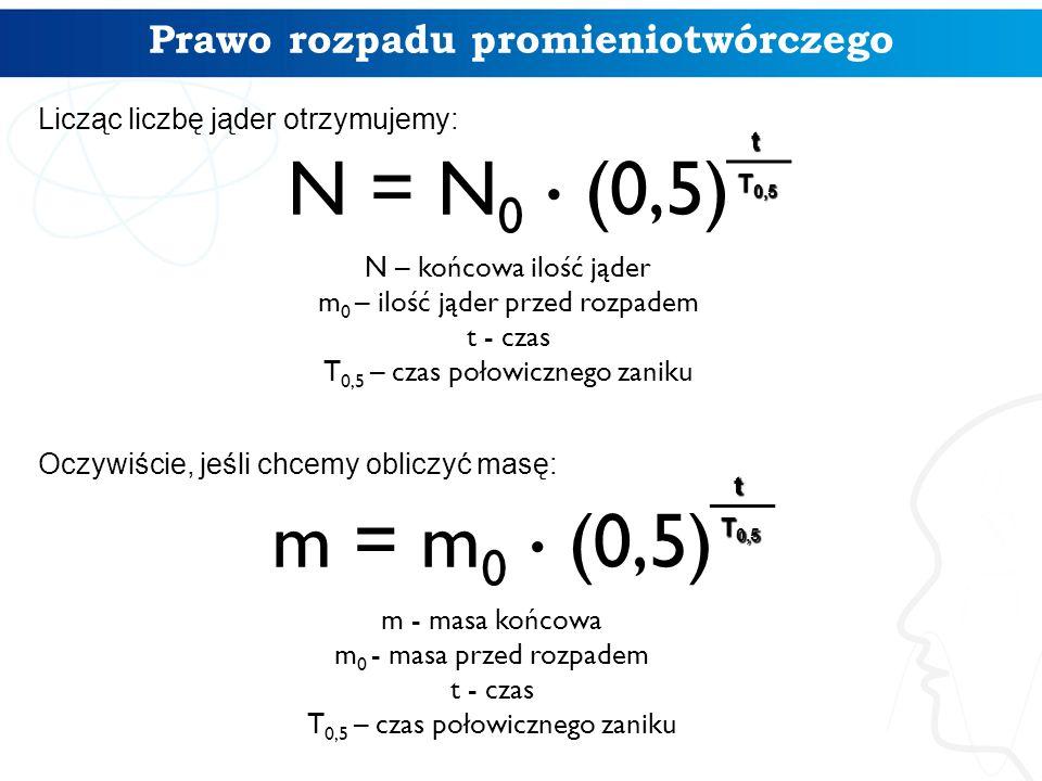 N = N 0. (0,5) N – końcowa ilość jąder m 0 – ilość jąder przed rozpadem t - czas T 0,5 – czas połowicznego zaniku t T 0,5 Licząc liczbę jąder otrzymuj